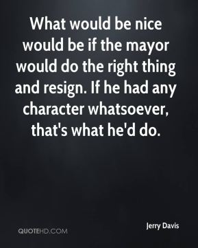 Jerry Davis  - What would be nice would be if the mayor would do the right thing and resign. If he had any character whatsoever, that's what he'd do.