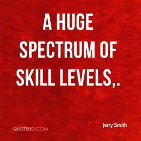 A huge spectrum of skill levels.