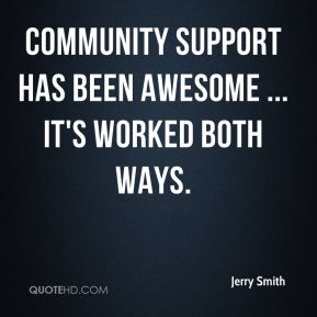 Jerry Smith  - Community support has been awesome ... it's worked both ways.