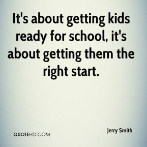 Jerry Smith  - It's about getting kids ready for school, it's about getting them the right start.