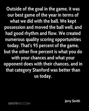 Jerry Smith  - Outside of the goal in the game, it was our best game of the year in terms of what we did with the ball. We kept possession and moved the ball well, and had good rhythm and flow. We created numerous quality scoring opportunities today. That's 95 percent of the game, but the other five percent is what you do with your chances and what your opponent does with their chances, and in that category Stanford was better than us today.