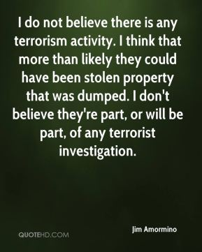 I do not believe there is any terrorism activity. I think that more than likely they could have been stolen property that was dumped. I don't believe they're part, or will be part, of any terrorist investigation.