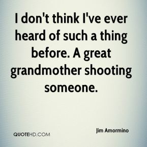 Jim Amormino  - I don't think I've ever heard of such a thing before. A great grandmother shooting someone.
