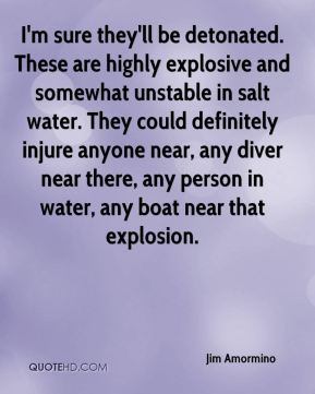 I'm sure they'll be detonated. These are highly explosive and somewhat unstable in salt water. They could definitely injure anyone near, any diver near there, any person in water, any boat near that explosion.