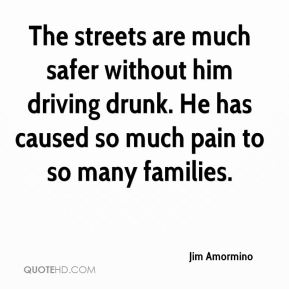 Jim Amormino  - The streets are much safer without him driving drunk. He has caused so much pain to so many families.