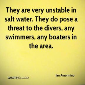Jim Amormino  - They are very unstable in salt water. They do pose a threat to the divers, any swimmers, any boaters in the area.