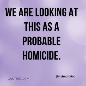 Jim Amormino  - We are looking at this as a probable homicide.