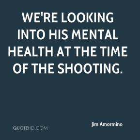 Jim Amormino  - We're looking into his mental health at the time of the shooting.