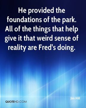 He provided the foundations of the park. All of the things that help give it that weird sense of reality are Fred's doing.