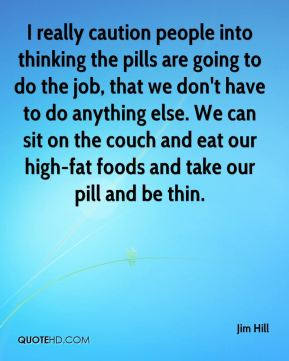 I really caution people into thinking the pills are going to do the job, that we don't have to do anything else. We can sit on the couch and eat our high-fat foods and take our pill and be thin.