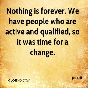 Nothing is forever. We have people who are active and qualified, so it was time for a change.
