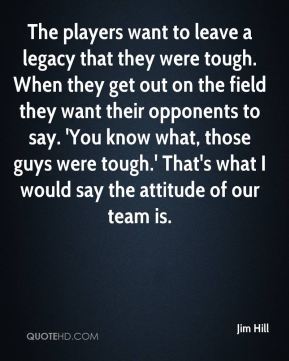 The players want to leave a legacy that they were tough. When they get out on the field they want their opponents to say. 'You know what, those guys were tough.' That's what I would say the attitude of our team is.
