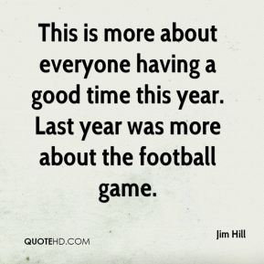 This is more about everyone having a good time this year. Last year was more about the football game.