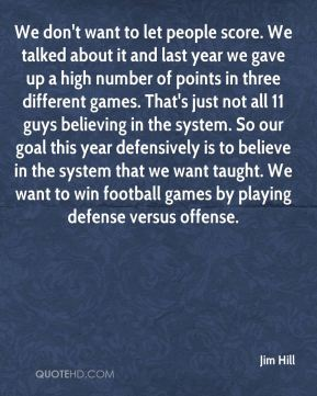We don't want to let people score. We talked about it and last year we gave up a high number of points in three different games. That's just not all 11 guys believing in the system. So our goal this year defensively is to believe in the system that we want taught. We want to win football games by playing defense versus offense.