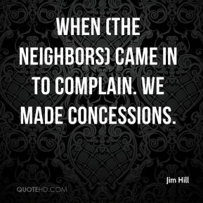 When (the neighbors) came in to complain. We made concessions.