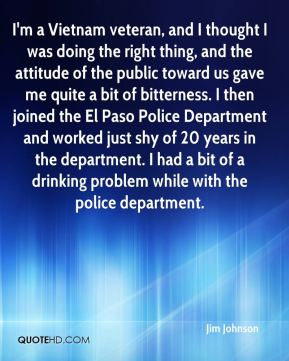 Jim Johnson  - I'm a Vietnam veteran, and I thought I was doing the right thing, and the attitude of the public toward us gave me quite a bit of bitterness. I then joined the El Paso Police Department and worked just shy of 20 years in the department. I had a bit of a drinking problem while with the police department.
