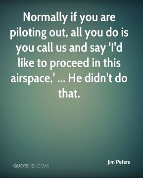 Normally if you are piloting out, all you do is you call us and say 'I'd like to proceed in this airspace,' ... He didn't do that.