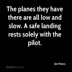 Jim Peters  - The planes they have there are all low and slow. A safe landing rests solely with the pilot.