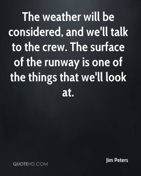 Jim Peters  - The weather will be considered, and we'll talk to the crew. The surface of the runway is one of the things that we'll look at.