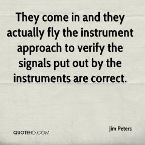 Jim Peters  - They come in and they actually fly the instrument approach to verify the signals put out by the instruments are correct.