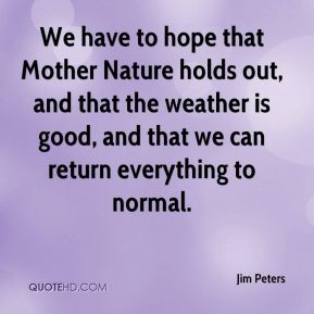 We have to hope that Mother Nature holds out, and that the weather is good, and that we can return everything to normal.
