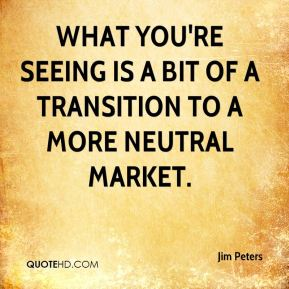 Jim Peters  - What you're seeing is a bit of a transition to a more neutral market.