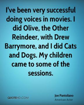 Joe Pantoliano - I've been very successful doing voices in movies. I did Olive, the Other Reindeer, with Drew Barrymore, and I did Cats and Dogs. My children came to some of the sessions.