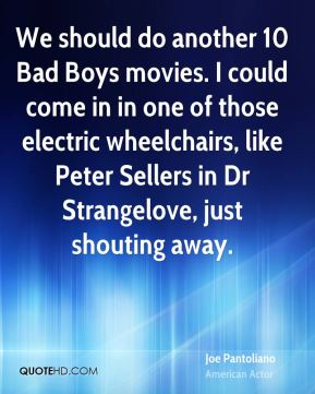 We should do another 10 Bad Boys movies. I could come in in one of those electric wheelchairs, like Peter Sellers in Dr Strangelove, just shouting away.