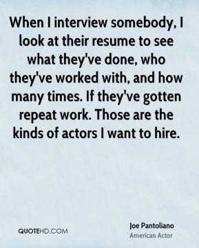 Joe Pantoliano - When I interview somebody, I look at their resume to see what they've done, who they've worked with, and how many times. If they've gotten repeat work. Those are the kinds of actors I want to hire.