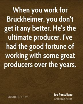 Joe Pantoliano - When you work for Bruckheimer, you don't get it any better. He's the ultimate producer. I've had the good fortune of working with some great producers over the years.