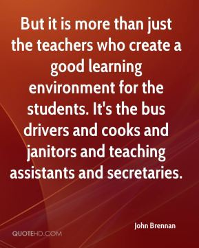 John Brennan  - But it is more than just the teachers who create a good learning environment for the students. It's the bus drivers and cooks and janitors and teaching assistants and secretaries.