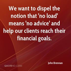 John Brennan  - We want to dispel the notion that 'no load' means 'no advice' and help our clients reach their financial goals.