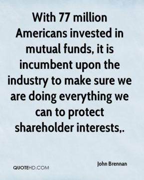 John Brennan  - With 77 million Americans invested in mutual funds, it is incumbent upon the industry to make sure we are doing everything we can to protect shareholder interests.
