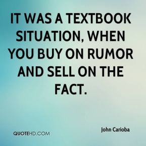 John Carioba  - It was a textbook situation, when you buy on rumor and sell on the fact.