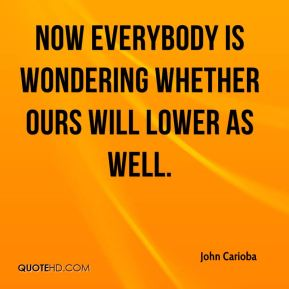John Carioba  - Now everybody is wondering whether ours will lower as well.
