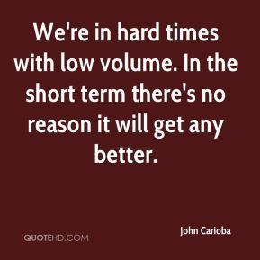 John Carioba  - We're in hard times with low volume. In the short term there's no reason it will get any better.