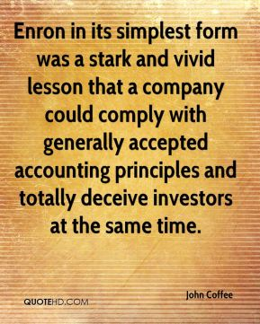 John Coffee  - Enron in its simplest form was a stark and vivid lesson that a company could comply with generally accepted accounting principles and totally deceive investors at the same time.