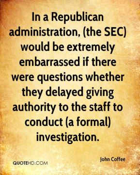 John Coffee  - In a Republican administration, (the SEC) would be extremely embarrassed if there were questions whether they delayed giving authority to the staff to conduct (a formal) investigation.