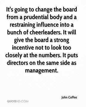 It's going to change the board from a prudential body and a restraining influence into a bunch of cheerleaders. It will give the board a strong incentive not to look too closely at the numbers. It puts directors on the same side as management.