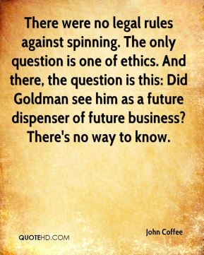 There were no legal rules against spinning. The only question is one of ethics. And there, the question is this: Did Goldman see him as a future dispenser of future business? There's no way to know.