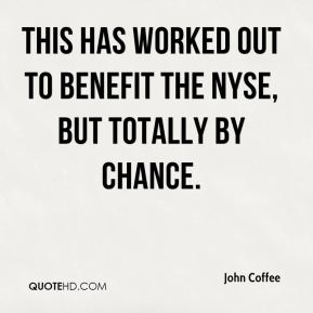 John Coffee  - This has worked out to benefit the NYSE, but totally by chance.