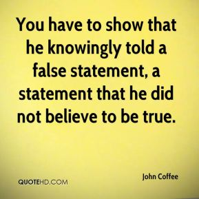 You have to show that he knowingly told a false statement, a statement that he did not believe to be true.