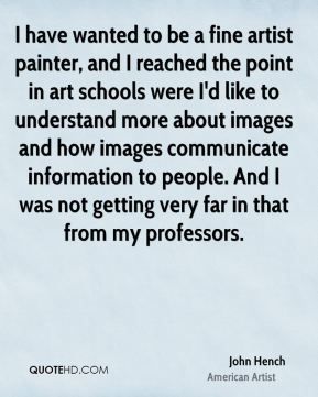 John Hench - I have wanted to be a fine artist painter, and I reached the point in art schools were I'd like to understand more about images and how images communicate information to people. And I was not getting very far in that from my professors.