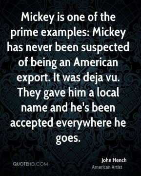 John Hench - Mickey is one of the prime examples: Mickey has never been suspected of being an American export. It was deja vu. They gave him a local name and he's been accepted everywhere he goes.