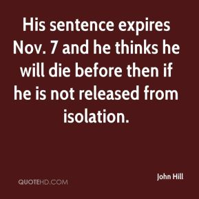 John Hill  - His sentence expires Nov. 7 and he thinks he will die before then if he is not released from isolation.