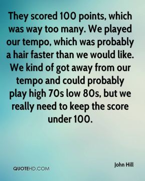 John Hill  - They scored 100 points, which was way too many. We played our tempo, which was probably a hair faster than we would like. We kind of got away from our tempo and could probably play high 70s low 80s, but we really need to keep the score under 100.