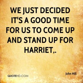 John Hill  - We just decided it's a good time for us to come up and stand up for Harriet.
