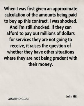 John Hill  - When I was first given an approximate calculation of the amounts being paid to buy up this contract, I was shocked. And I'm still shocked. If they can afford to pay out millions of dollars for services they are not going to receive, it raises the question of whether they have other situations where they are not being prudent with their money.