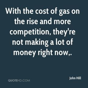 John Hill  - With the cost of gas on the rise and more competition, they're not making a lot of money right now.