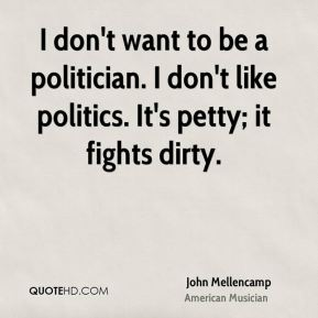 I don't want to be a politician. I don't like politics. It's petty; it fights dirty.